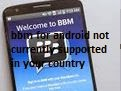 bbm for android not currently supported in your country
