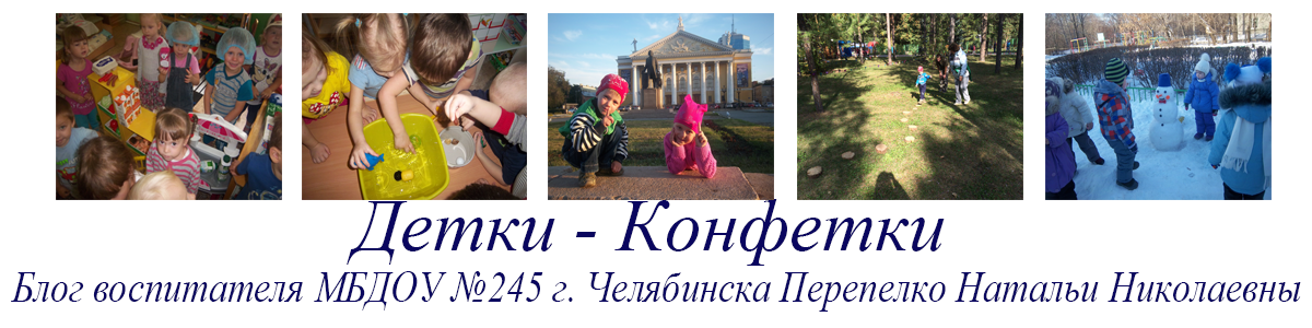 Блог  «Детки - конфетки» Воспитателя МБДОУ «ДС № 245 г. Челябинска» Перепелко Натальи Николаевны