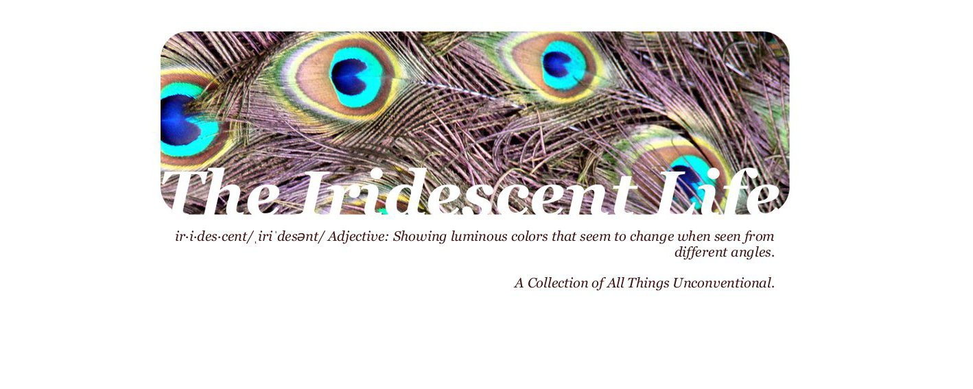 The Iridescent Life - Living, Loving and Creating.