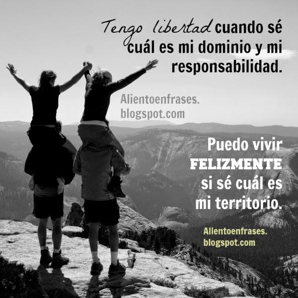 Tengo libertad cuando sé cuáles son mis límites y mi responsabilidad. Frases de aliento y motivación personal. Reflexiones acerca de los límites personales.