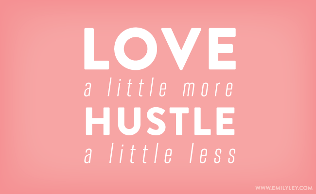 Love a little more. Hustle a little less.