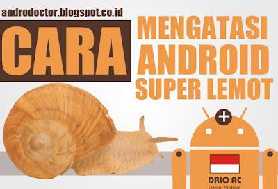 Cara Mengatasi Android Super Lemot/Lambat dengan Cepat dan Tepat - Drio AC, Dokter Android