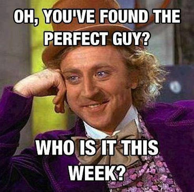 Oh, you've found the perfect guy? Who is it this week?