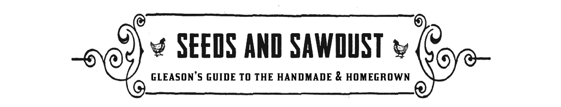 Seeds and Sawdust: Gleason's Guide to the Handmade & Homegrown