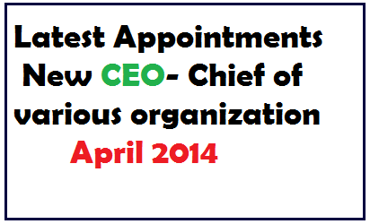 New CEO- Appointment-Chief-Elected Person in News of March April 2014- Current info knowledge