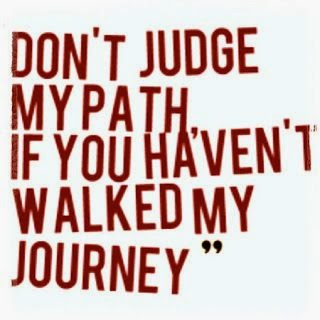 "quote ""Don't judge my path if you haven't walked my journey"""