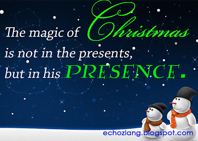 The magic of Christmas is not in ht presents, but in his presence.