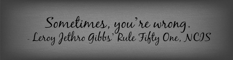 """Sometimes, you're wrong."" - Leroy Jethro Gibbs' Rule Fifty One, NCIS"