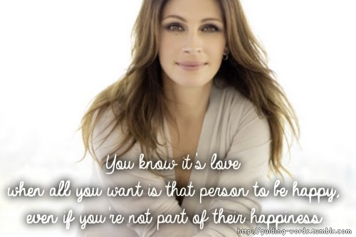 """You know it's love when all you want is that person to be happy, even if you're not part of their happiness."" ~ Julia Roberts Picture of Julia Roberts"