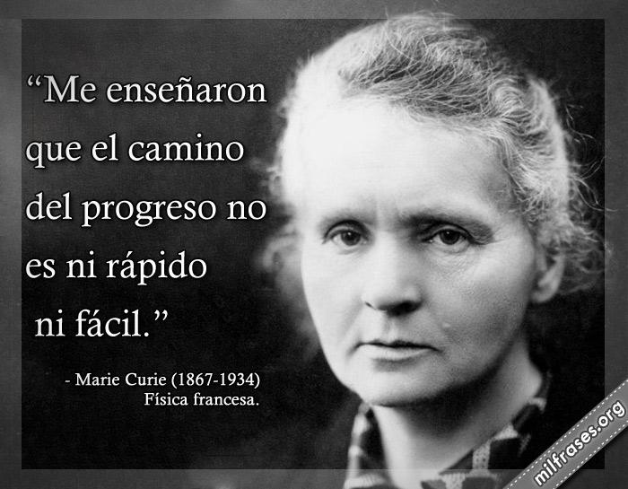 Me enseñaron que el camino del progreso no es ni rápido ni fácil. frases de Marie Curie (1867-1934) Física francesa.
