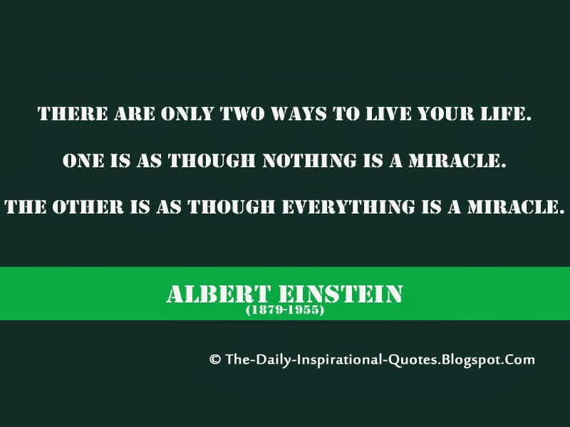 There are only two ways to live your life. One is as though nothing is a miracle. The other is as though everything is a miracle. - Albert Einstein