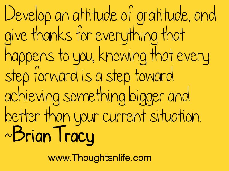 Develop an attitude of gratitude, and give thanks for everything that happens to you, knowing that...~Brian Tracy