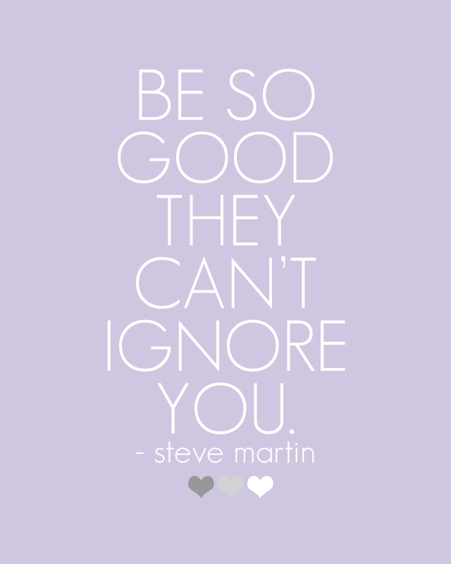 Quote of the Day :: Be so good they can't ignore you