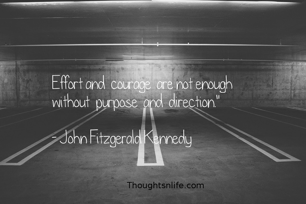 "Thoughtsnlife.com : Effort and  courage  are not enough  without  purpose  and  direction.""   - John Fitzgerald Kennedy"