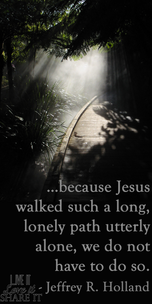 …because Jesus walked such a long, lonely path utterly alone, we do not have to do so. - Jeffrey R. Holland