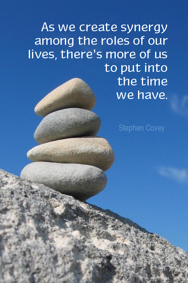 visual quote - image quotation for BALANCE - As we create synergy among the roles of our lives, there's more of us to put into the time we have. - Stephen Covey