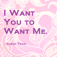 """I want you to want me."" - Cheap Trick"