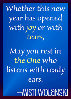 Whether this new year has opened with joy or with tears, may you rest in the One who listens with ready ears. —Misti Wolanski