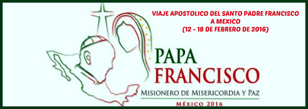 VIAJE APOSTOLICO DE FRANCISCO A MEXICO (clic en la imagen)