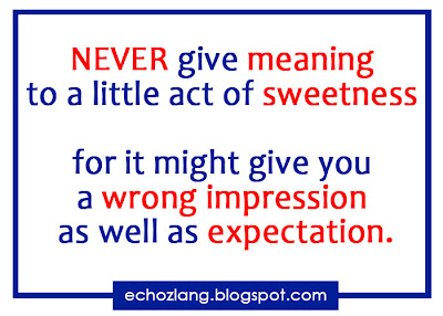 Never give meaning to a little sweetness for it might give you a wrong impression as well as expectation