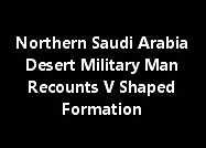 Northern Saudi Arabia Desert Military Man Recounts V Shaped Formation