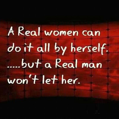 A real women can do it all by herself .... But a real man won't let her.