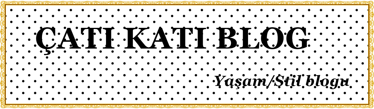 ҉   ÇATI KATI BLOG.. Yaşam ve Stil Blogu.. ÇATI KATI İLKAY..