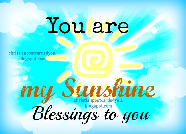 You are my Sunshine. Blessings to you. Free christian card with nice quote for son, daughter, husband, friend, girl, boy, wife. Free christian images to share with family  and friends.
