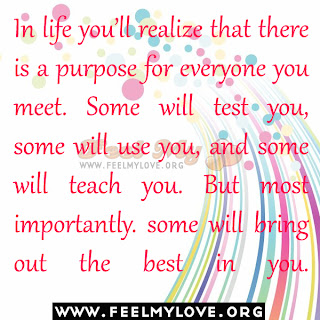 In life you'll realize that there is a purpose for everyone