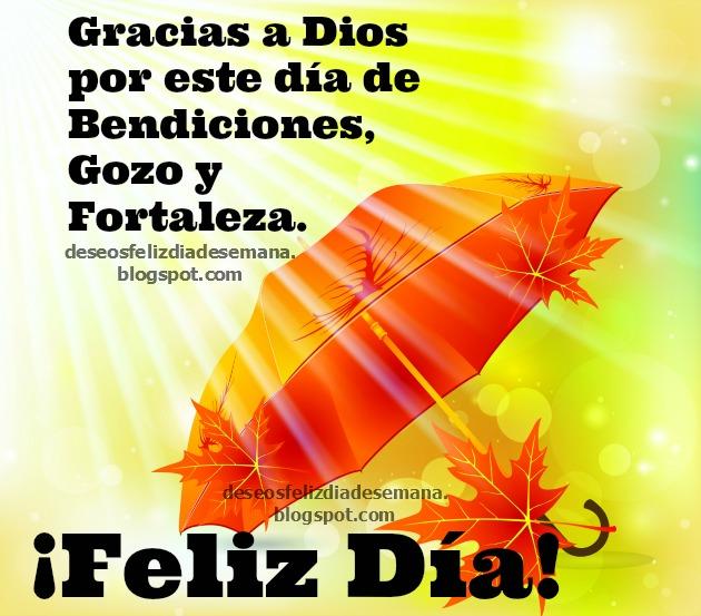 Feliz Día de Bendiciones, gozo y fortaleza, buenos deseos para hoy domingo, feliz domingo, lunes, Dios te bendiga, gracias a Dios por este nuevo día. Imágenes cristianas, postales, tarjetas cristianas para amigos facebook.