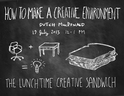 How to Make a Creative Environment - by Dutch MacDonald - July 19 2013 The Lunchtime Creative Sandwich