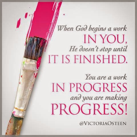 YOU ARE A WORK IN PROGRESS AND YOU ARE MAKING PROGRESS.   Quotes