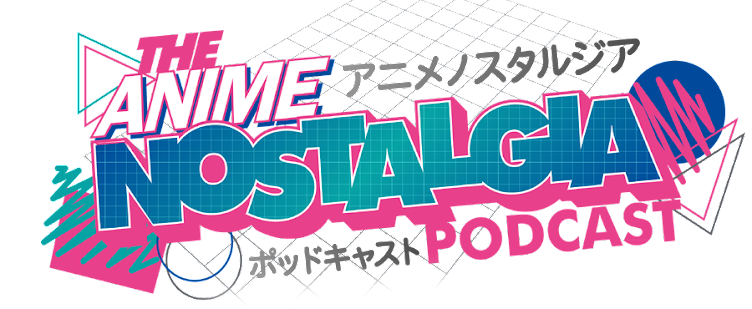 The Anime Nostalgia Podcast