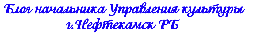 Блог начальника Управления культуры г.Нефтекамск