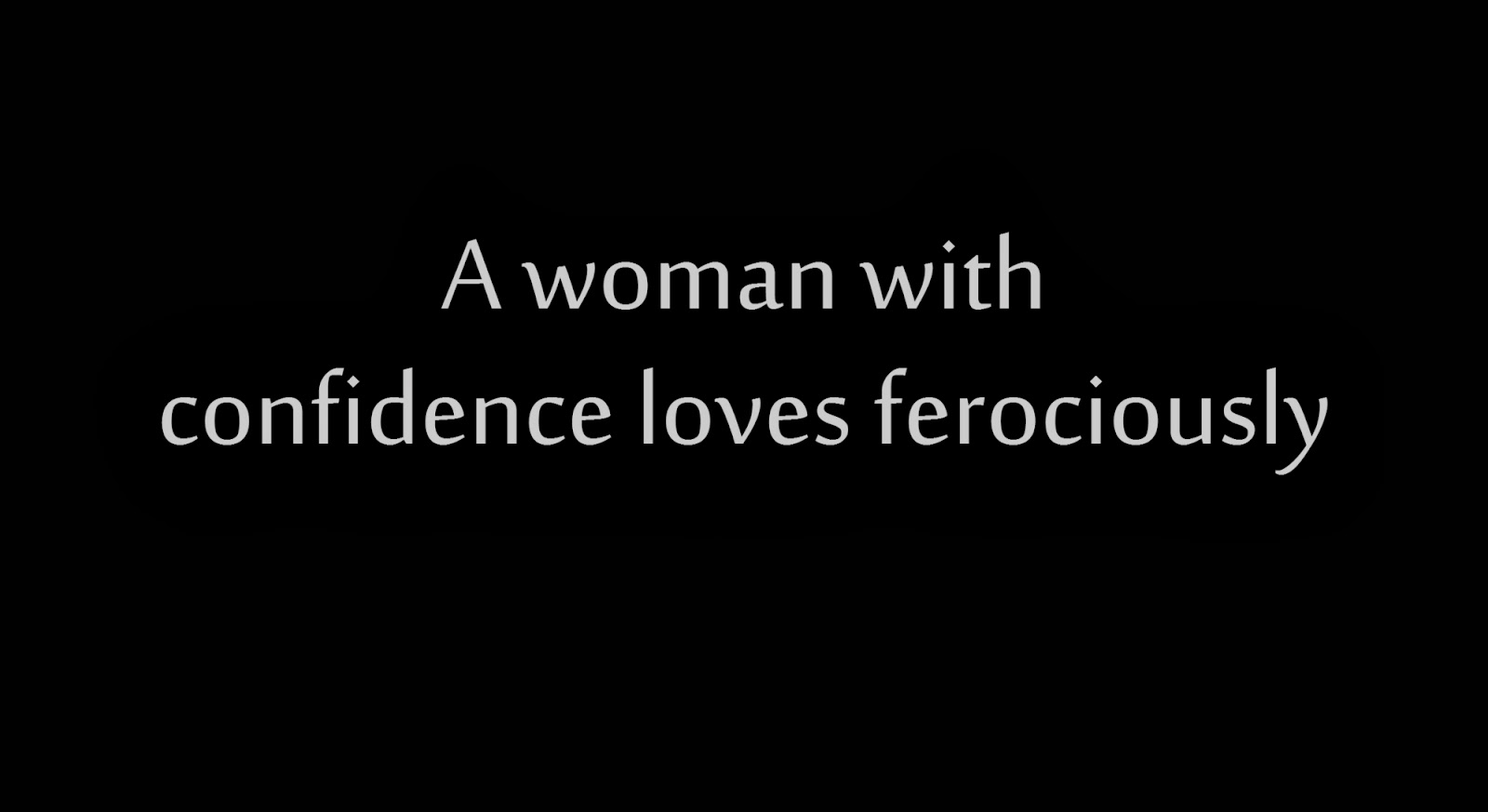 A woman with confidence loves ferociously