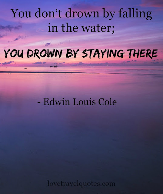 you dont drown by falling in the water you drown by staying there