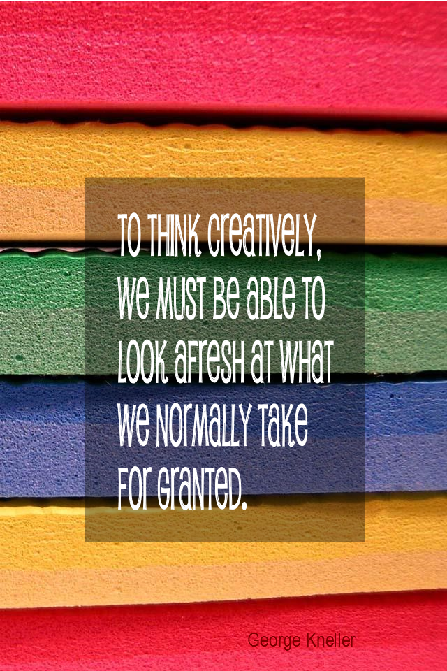 visual quote - image quotation for CREATIVITY - To think creatively, we must be able to look afresh at what we normally take for granted. - George Kneller