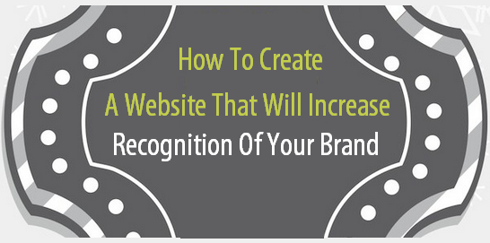 How To Create A Website That Will Increase Recognition Of Your Brand