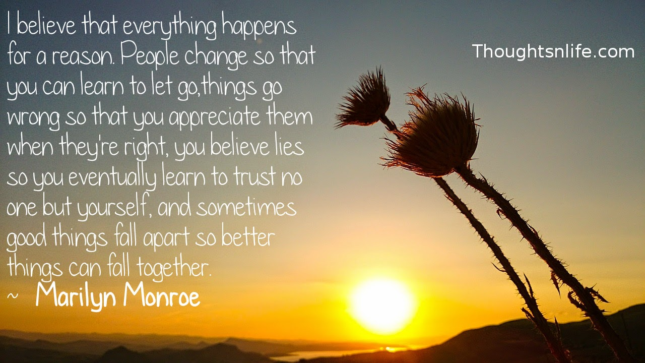 Thoughtsnlife.com: I believe that everything happens for a reason. People change so that you can learn to let go, things go wrong so that you appreciate them when they're right, you believe lies so you eventually learn to trust no one but yourself, and sometimes good things fall apart so better things can fall together.  ~   Marilyn Monroe