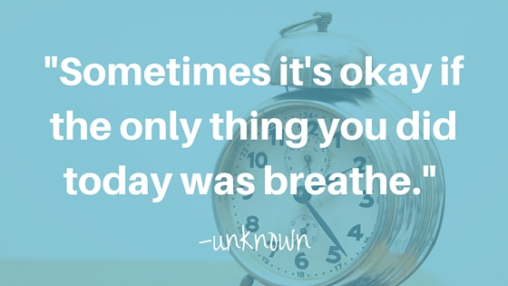 """Sometimes it's okay if the only thing you did today was breathe."" -Unknown"