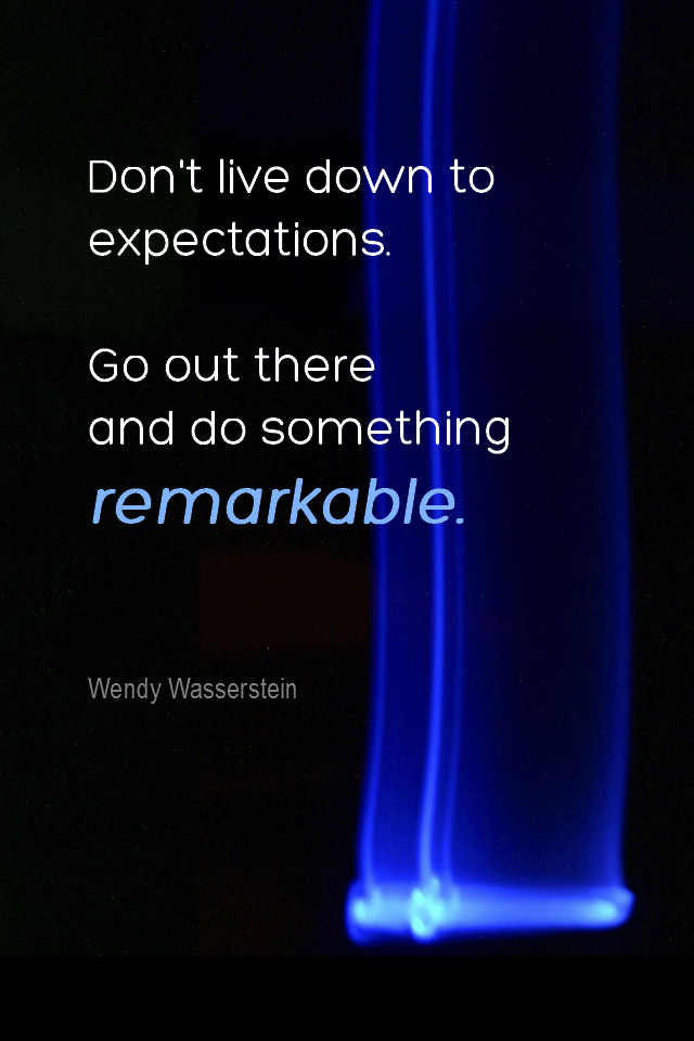 visual quote - image quotation for POTENTIAL - Don't live down to expectations. Go out there and do something remarkable. - Wendy Wasserstein