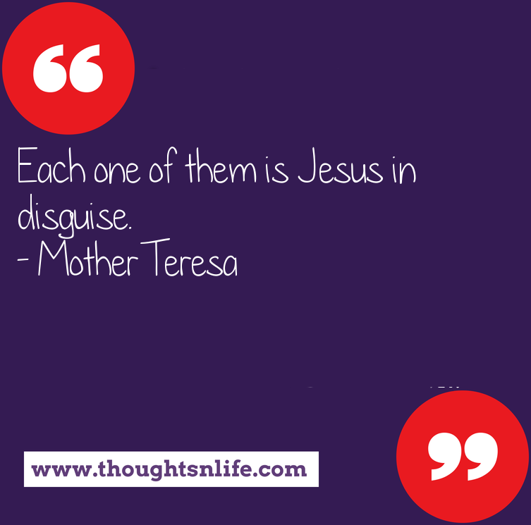 Thoughtsnlife.com :Each one of them is Jesus in disguise. - Mother Teresa