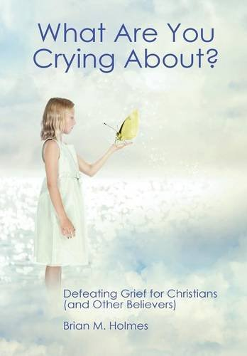 What Are You Crying About? Defeating Grief for Christians (and Other Believers)