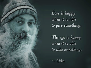 Love is happy when it is able to give something; The ego is happy when it is able to take something.   - Osho