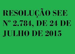 RESOLUÇÃO SEE Nº 2.784, DE 24 DE JULHO DE 2015
