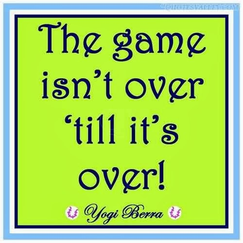 The game isn't over until it's over.