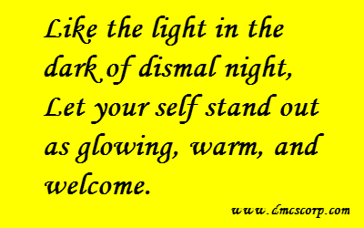 Like the light in the  dark of dismal night,  Let your self stand out  as glowing, warm, and  welcome.