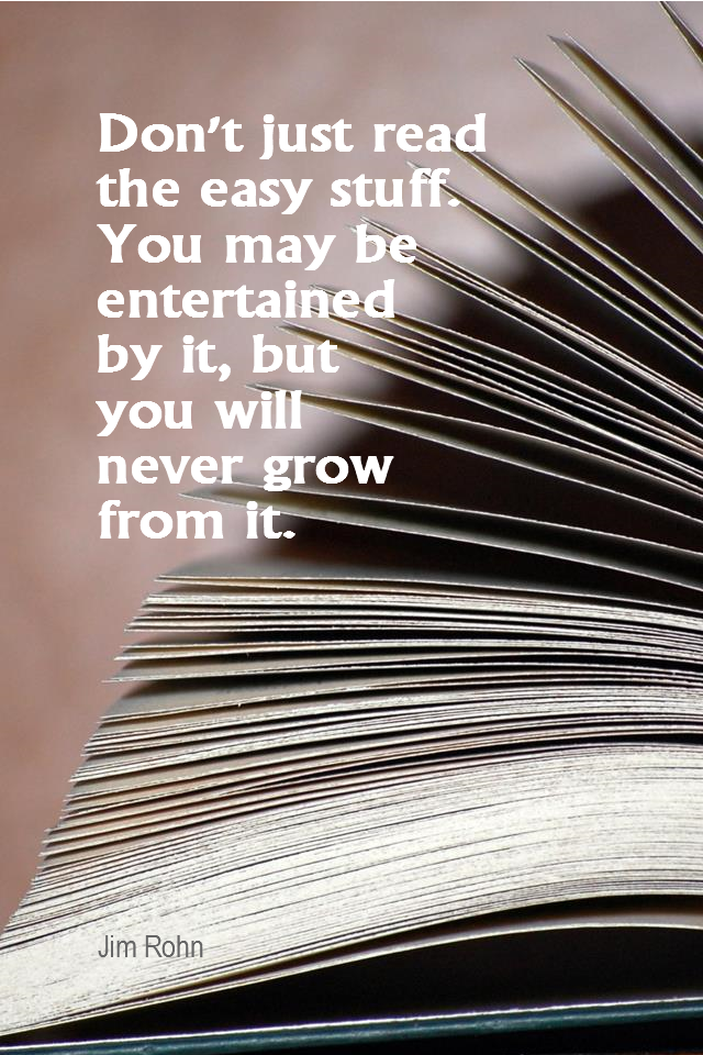 visual quote - image quotation for KNOWLEDGE - Don't just read the easy stuff. You may be entertained by it, but you will never grow from it. - Jim Rohn