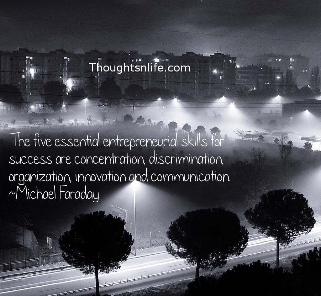 Thoughtsnlife.com :The five essential entrepreneurial skills for success are concentration, discrimination, organization, innovation and communication. Michael Faraday