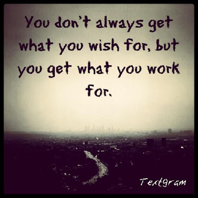 You don't always get what you wish for, but you get what you work for.
